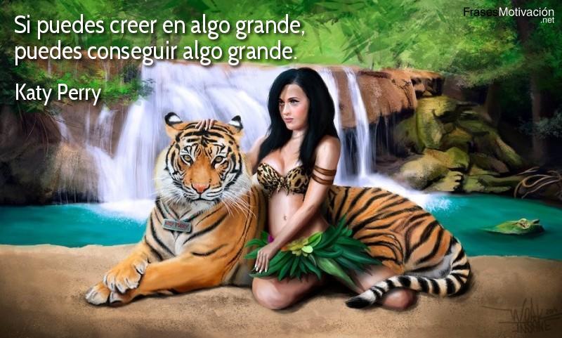 Si puedes creer en algo grande, puedes conseguir algo grande. - Katy Perry