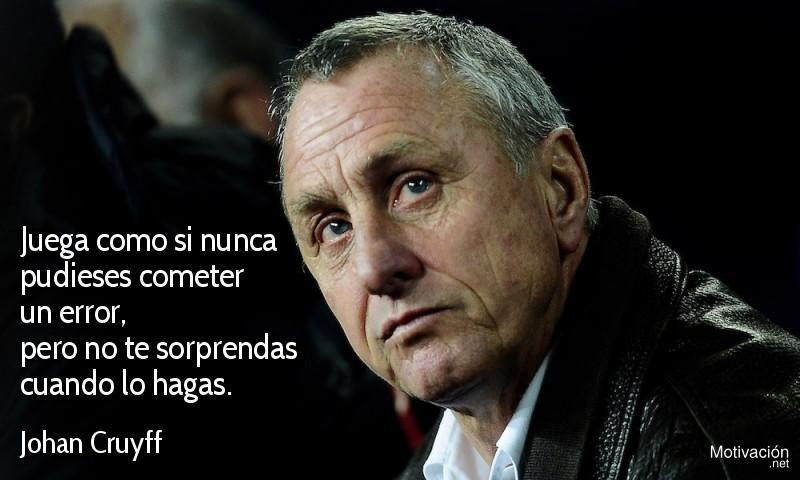 Juega como si nunca pudieses cometer un error, pero no te sorprendas cuando lo hagas. - Johan Cruyff