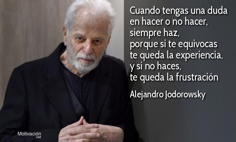 Cuando tengas una duda en hacer o no hacer, siempre haz, porque si te equivocas te queda la experiencia, y si no haces, te queda la frustración - Alejandro Jodorowsky
