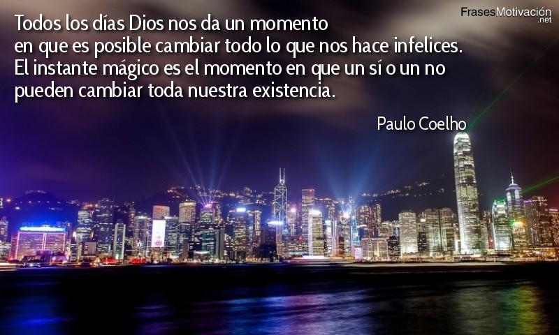 Todos los días Dios nos da un momento en que es posible cambiar todo lo que nos hace infelices. El instante mágico es el momento en que un sí o un no pueden cambiar toda nuestra existencia. - Paulo Coelho