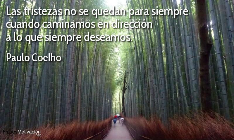 Las tristezas no se quedan para siempre cuando caminamos en dirección a lo que siempre deseamos.  - Paulo Coelho