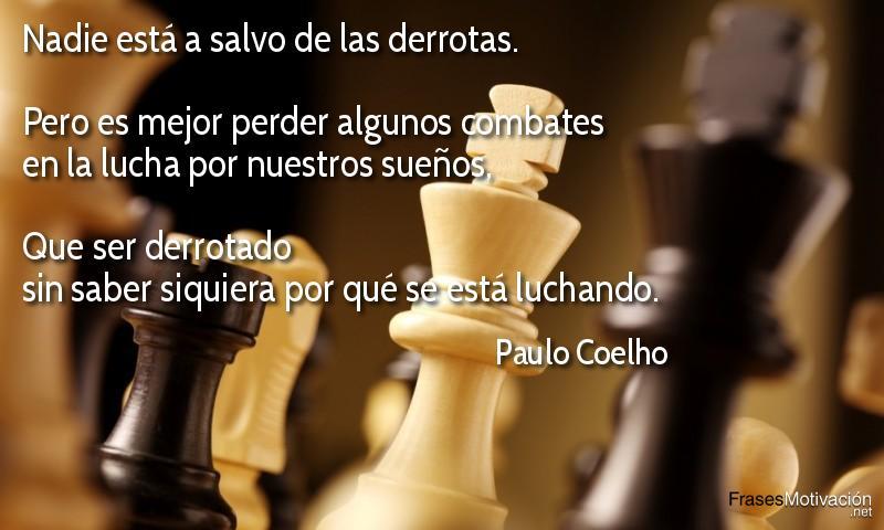 Nadie está a salvo de las derrotas. Pero es mejor perder algunos combates en la lucha por nuestros sueños, que ser derrotado sin saber siquiera por qué se está luchando.  - Paulo Coelho