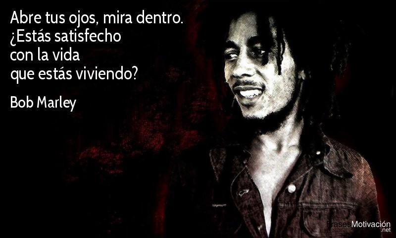 Abre tus ojos, mira dentro. ¿Estás satisfecho con la vida que estás viviendo?  - Bob Marley
