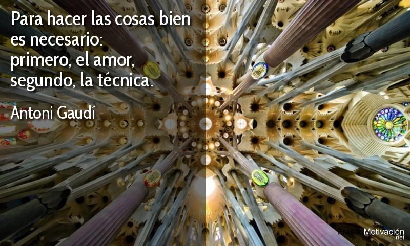 Para hacer las cosas bien es necesario: primero, el amor, segundo, la técnica.  - Antoni Gaudí