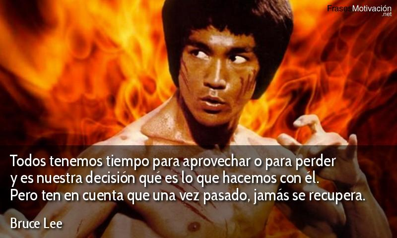 Todos tenemos tiempo para aprovechar o para perder y es nuestra decisión qué es lo que hacemos con él. Pero ten en cuenta que una vez pasado, jamás se recupera.  - Bruce Lee