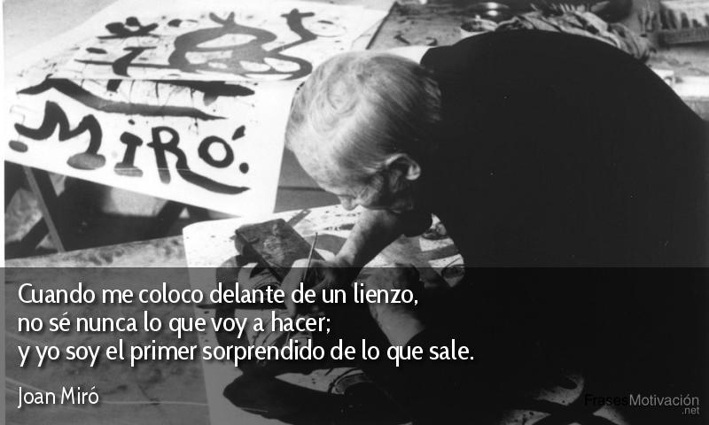 Cuando me coloco delante de un lienzo, no sé nunca lo que voy a hacer; y yo soy el primer sorprendido de lo que sale.  - Joan Miró