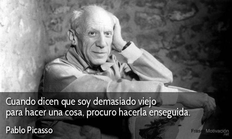 Cuando dicen que soy demasiado viejo para hacer una cosa, procuro hacerla enseguida.  - Pablo Picasso