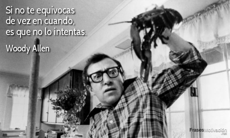 Si no te equivocas de vez en cuando, es que no lo intentas.  - Woody Allen