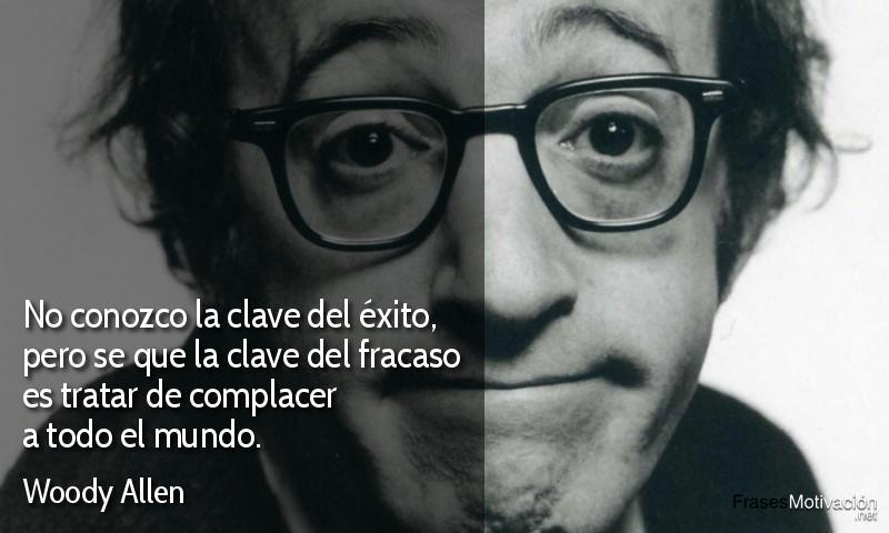 No conozco la clave del éxito, pero se que la clave del fracaso es tratar de complacer a todo el mundo. - Woody Allen