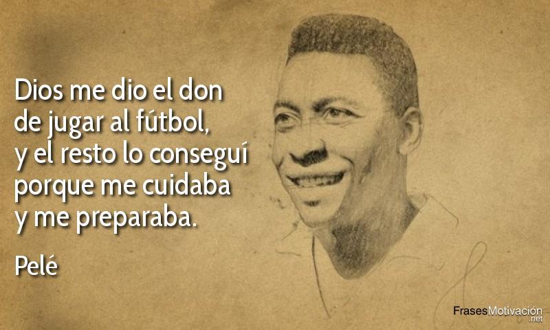 Dios me dio el don de jugar al fútbol, y el resto lo conseguí porque me cuidaba y me preparaba. - Pelé