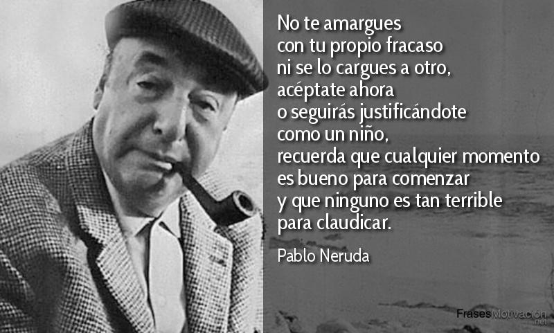 No te amargues con tu propio fracaso ni se lo cargues a otro, acéptate ahora o seguirás justificándote como un niño, recuerda que cualquier momento es bueno para comenzar y que ninguno es tan terrible para claudicar. - Pablo Neruda