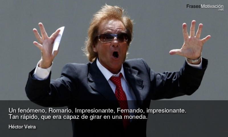 Un fenómeno, Romario. Impresionante, Fernando, impresionante. Tan rápido, que era capaz de girar en una moneda. - Héctor Veira