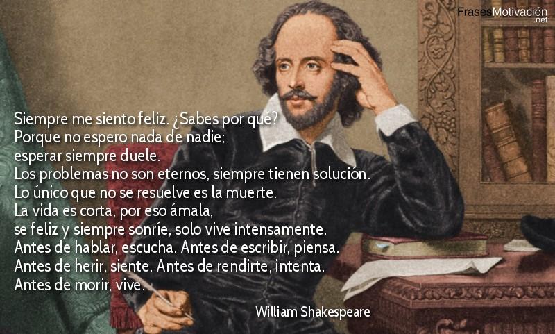 Siempre me siento feliz. ¿Sabes por qué? Porque no espero nada de nadie; esperar siempre duele. Los problemas no son eternos, siempre tienen solución. Lo único que no se resuelve es la muerte. La vida es corta, por eso ámala, se feliz y siempre sonríe, solo vive intensamente. Antes de hablar, escucha. Antes de escribir, piensa. Antes de herir, siente. Antes de rendirte, intenta. Antes de morir, vive. - William Shakespeare