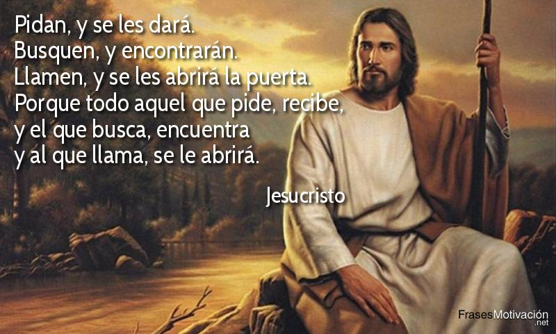 Así que yo les digo: pidan, y se les dará; busquen, y encontrarán; llamen, y se les abrirá la puerta. Porque todo aquel que pide, recibe; y el que busca, encuentra; y al que llama, se le abrirá. - Jesucristo