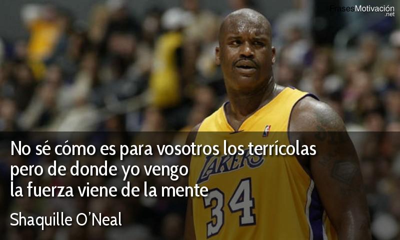 No sé cómo es para vosotros los terrícolas pero de donde yo vengo la fuerza viene de la mente - Shaquille O'Neal