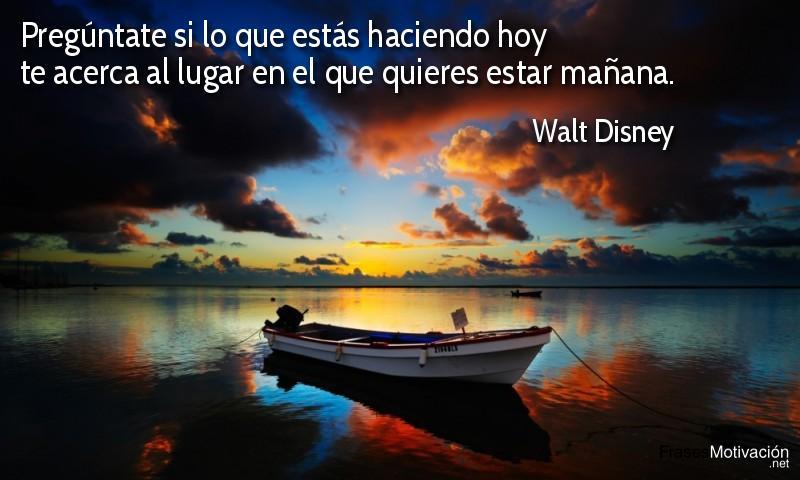 Pregúntate si lo que estás haciendo hoy te acerca al lugar en el que quieres estar mañana. - Walt Disney