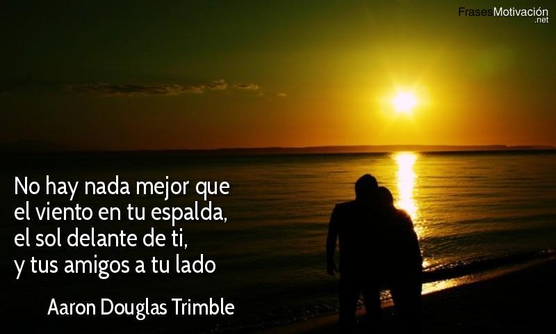 No hay nada mejor que el viento en tu espalda, el sol delante de ti y tus amigos a tu lado - Aaron Douglas Trimble