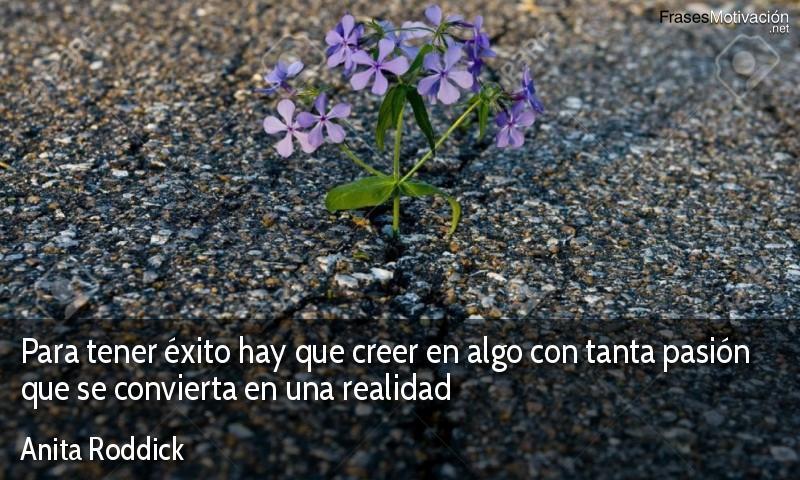 Para tener éxito hay que creer en algo con tanta pasión que se convierta en una realidad - Anita Roddick