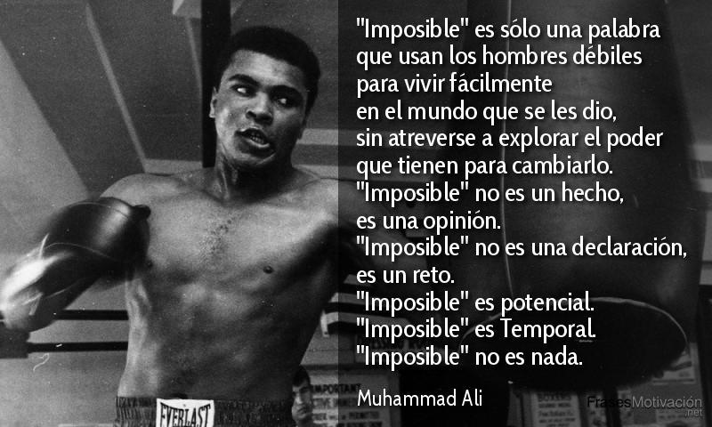 """""""Imposible"""" es sólo una palabra que usan los hombres débiles para vivir fácilmente en el mundo que se les dio, sin atreverse a explorar el poder que tienen para cambiarlo. """"Imposible"""" no es un hecho, es una opinión. """"Imposible"""" no es una declaración, es un reto. """"Imposible"""" es potencial. """"Imposible"""" es Temporal, """"Imposible"""" no es nada. - Muhammad Ali"""