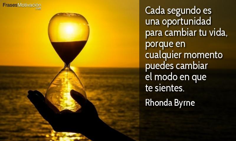 Cada segundo es una oportunidad para cambiar tu vida, porque en cualquier momento puedes cambiar el modo en que te sientes. - Rhonda Byrne
