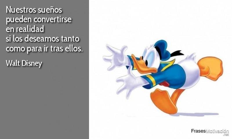 Nuestros sueños pueden convertirse en realidad si los deseamos tanto como para ir tras ellos. - Walt Disney