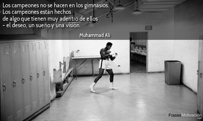Los campeones no se hacen en los gimnasios. Los campeones están hechos de algo que tienen muy adentro de ellos – el deseo, un sueño y una visión. - Muhammad Ali