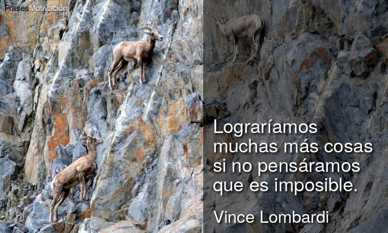 Lograríamos muchas más cosas si no pensáramos que es imposible. - Vince Lombardi