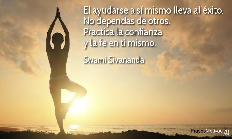 El ayudarse a sí mismo lleva al éxito. No dependas de otros. Practica la confianza y la fe en ti mismo. - Swami Sivananda