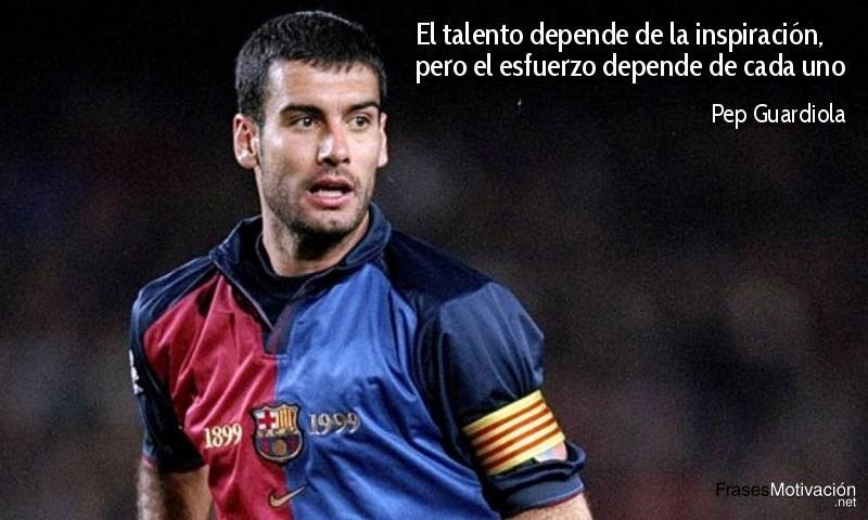 El talento depende de la inspiración, pero el esfuerzo depende de cada uno. - Pep Guardiola