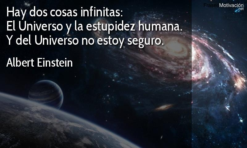 Hay dos cosas infinitas: el Universo y la estupidez humana. Y del Universo no estoy seguro. - Albert Einstein