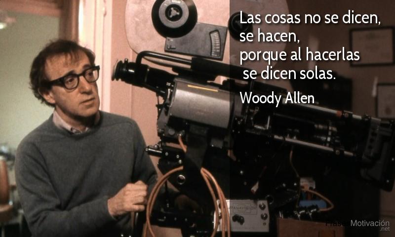 Las cosas no se dicen, se hacen, porque al hacerlas se dicen solas. - Woody Allen