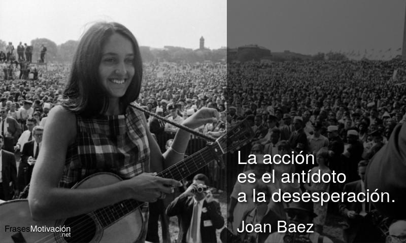La acción es el antídoto a la desesperación. - Joan Baez