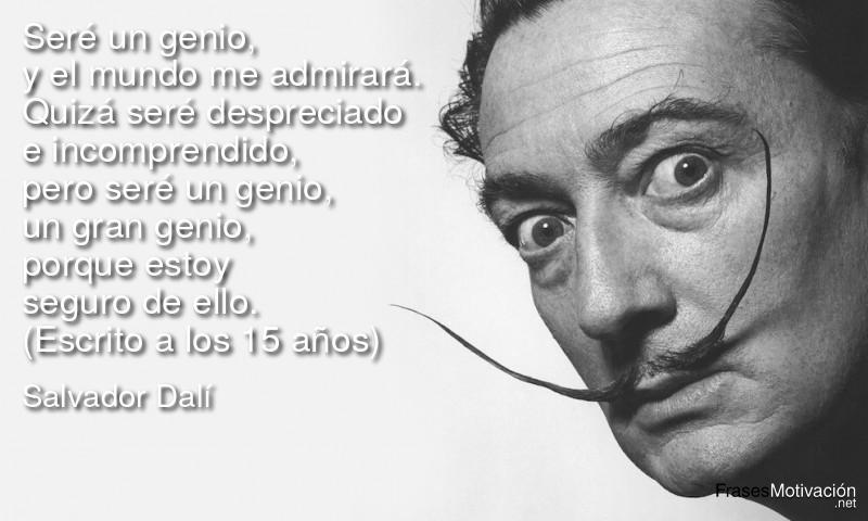 Seré un genio, y el mundo me admirará. Quizá seré despreciado e incomprendido, pero seré un genio, un gran genio, porque estoy seguro de ello. (Escrito a los 15 años) - Salvador Dalí