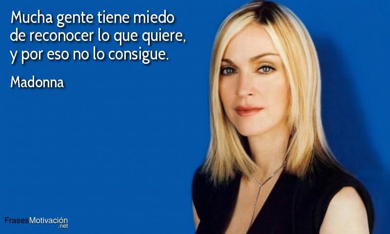 Mucha gente tiene miedo de reconocer lo que quiere, y por eso no lo consigue.  - Madonna