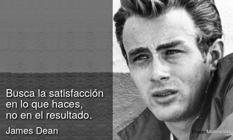 Busca la satisfacción en lo que haces, no en el resultado. - James Dean