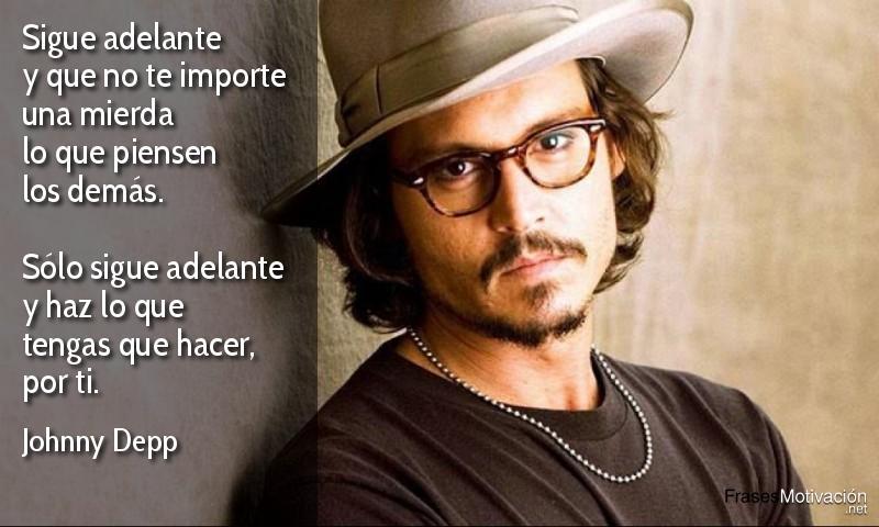 Sigue adelante y que no te importe una mierda lo que piensen los demás. Sólo sigue adelante y haz lo que tengas que hacer, por ti. - Johnny Depp